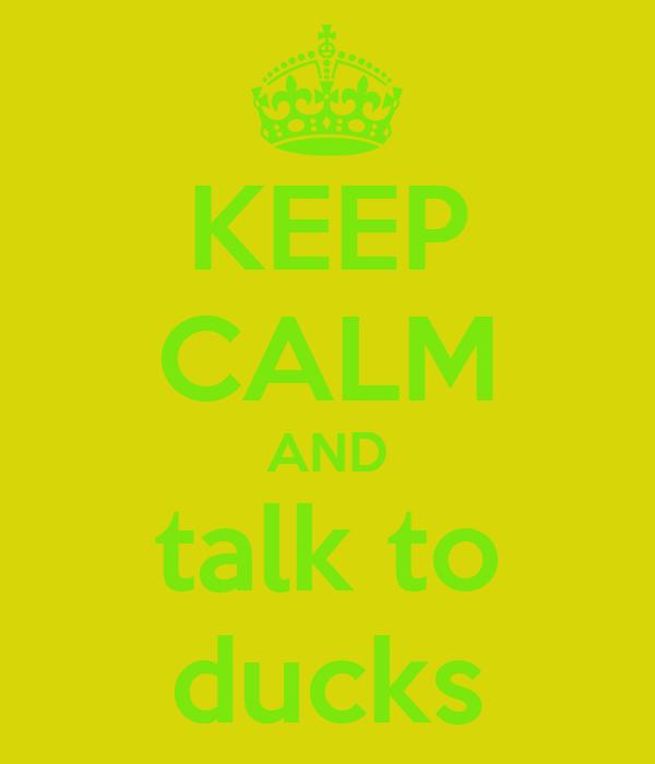 KEEP CALM AND talk to ducks