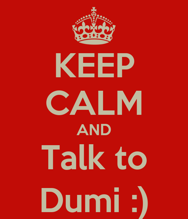 KEEP CALM AND Talk to Dumi :)