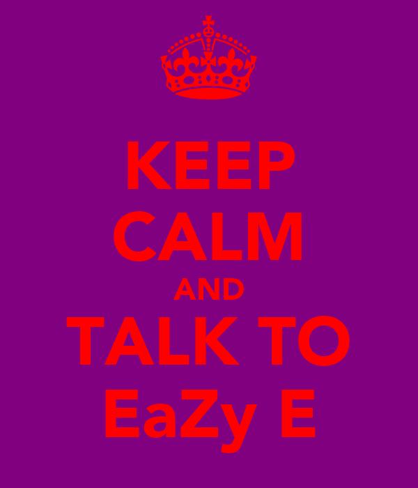 KEEP CALM AND TALK TO EaZy E