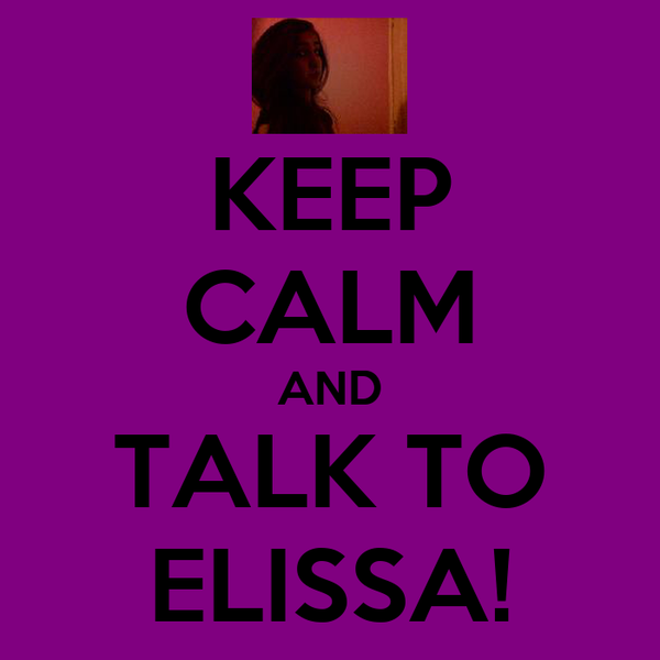 KEEP CALM AND TALK TO ELISSA!
