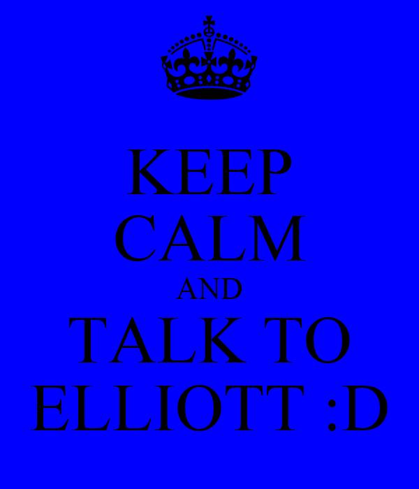 KEEP CALM AND TALK TO ELLIOTT :D