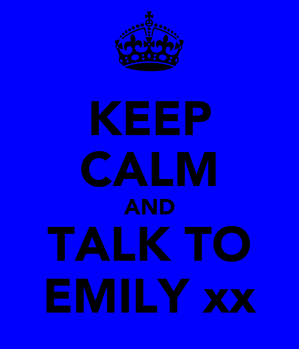KEEP CALM AND TALK TO EMILY xx