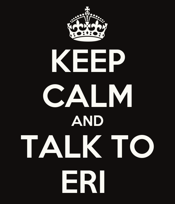 KEEP CALM AND TALK TO ERI