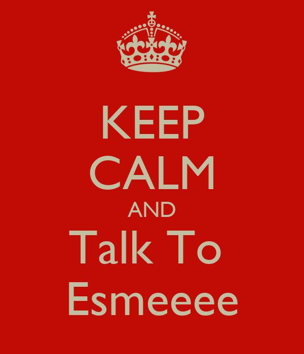 KEEP CALM AND Talk To  Esmeeee