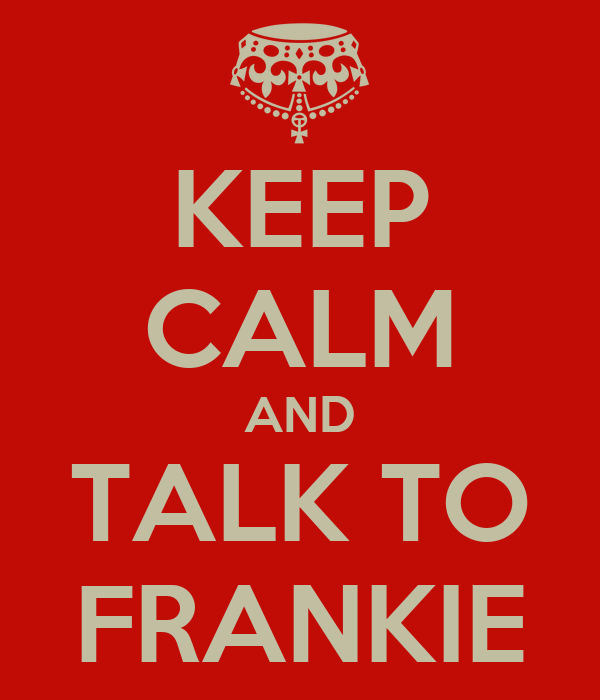 KEEP CALM AND TALK TO FRANKIE