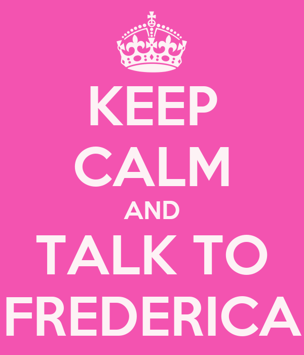 KEEP CALM AND TALK TO FREDERICA