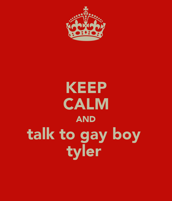 KEEP CALM AND talk to gay boy  tyler