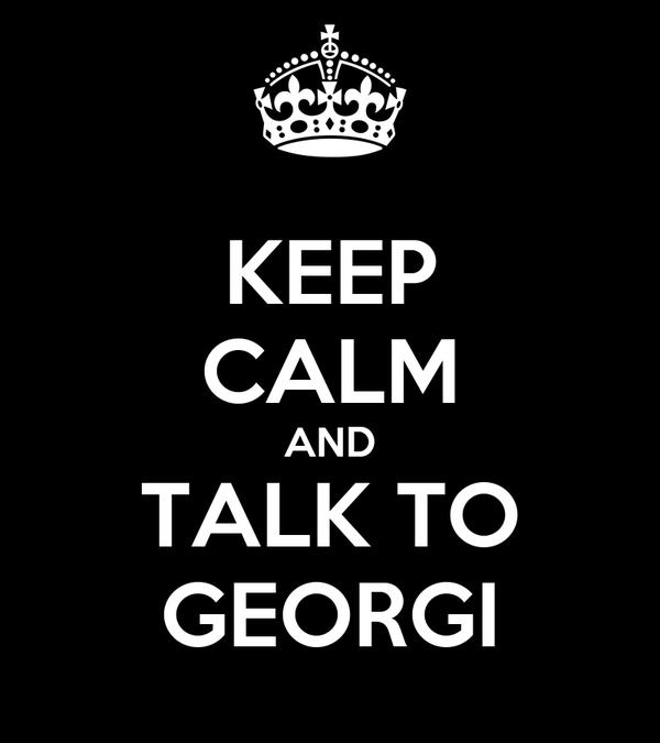 KEEP CALM AND TALK TO GEORGI
