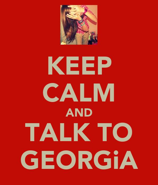 KEEP CALM AND TALK TO GEORGiA