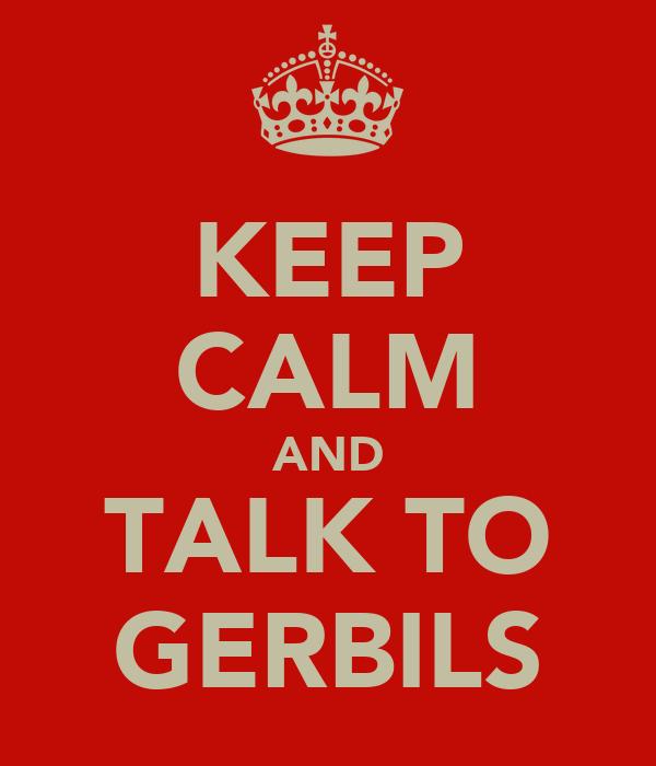 KEEP CALM AND TALK TO GERBILS