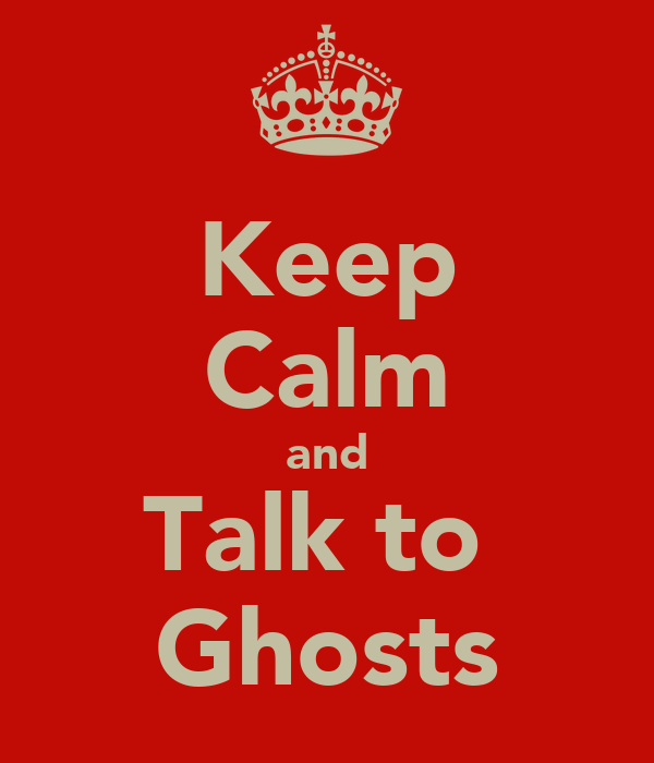 Keep Calm and Talk to  Ghosts