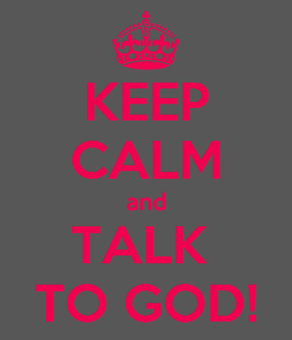 KEEP CALM and TALK  TO GOD!