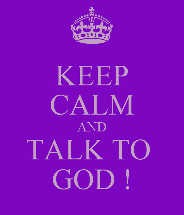 KEEP CALM AND TALK TO  GOD !