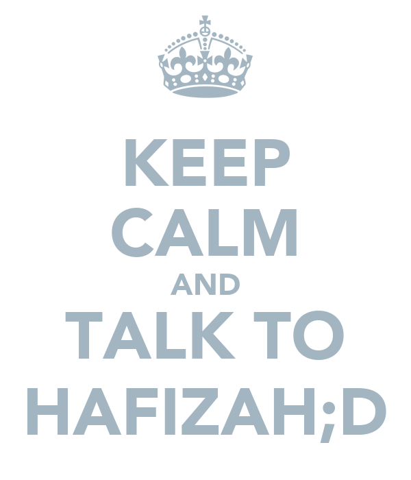 KEEP CALM AND TALK TO HAFIZAH;D
