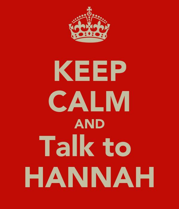 KEEP CALM AND Talk to  HANNAH