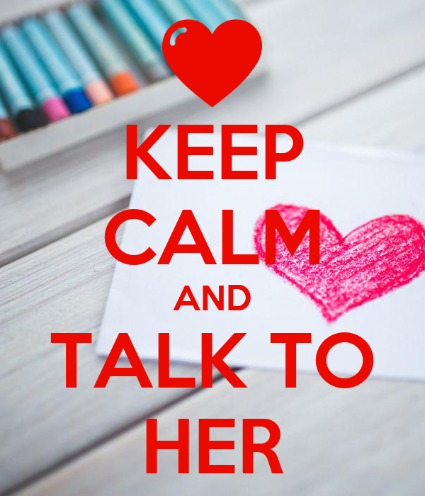 KEEP CALM AND TALK TO HER