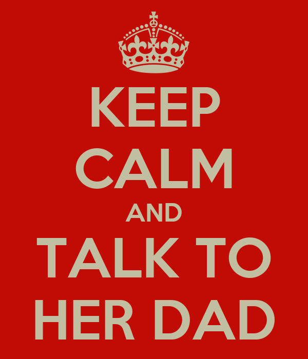 KEEP CALM AND TALK TO HER DAD