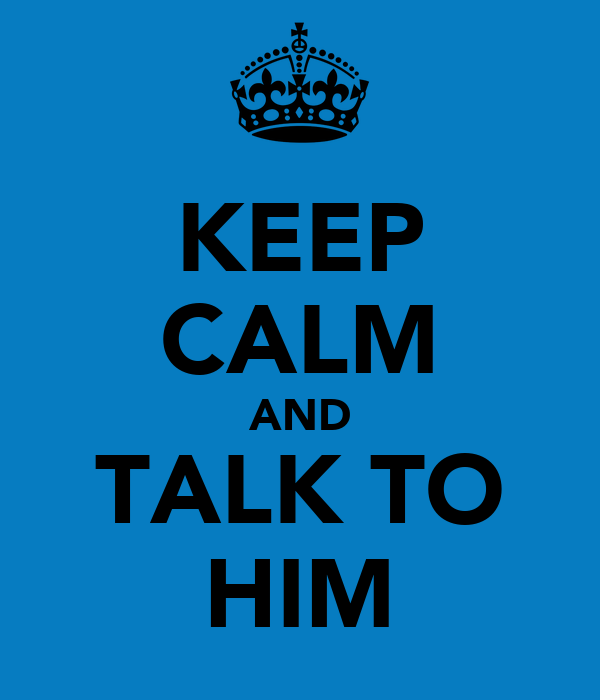 KEEP CALM AND TALK TO HIM