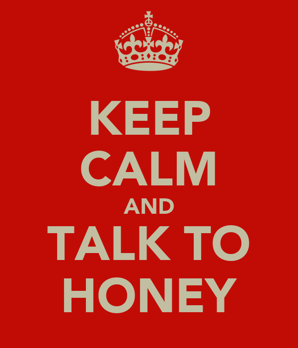 KEEP CALM AND TALK TO HONEY