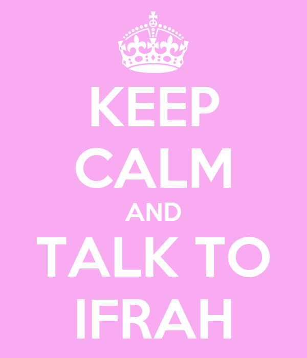 KEEP CALM AND TALK TO  IFRAH