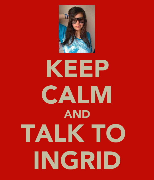 KEEP CALM AND TALK TO  INGRID