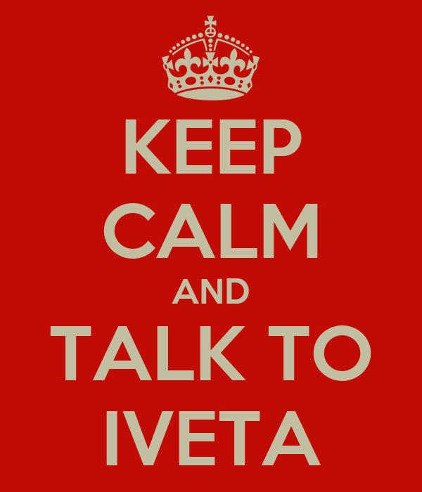 KEEP CALM AND TALK TO IVETA