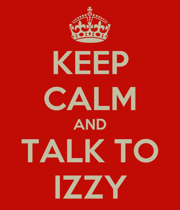 KEEP CALM AND TALK TO IZZY