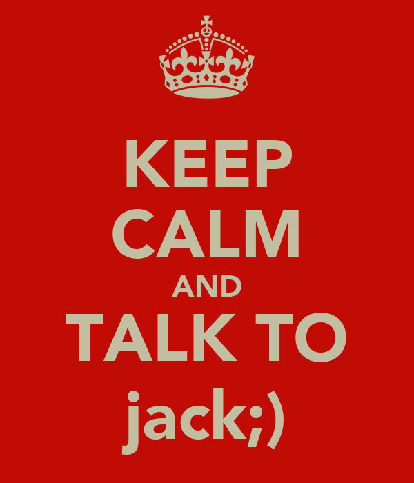 KEEP CALM AND TALK TO jack;)
