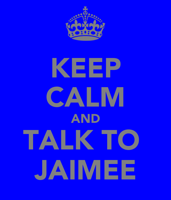 KEEP CALM AND TALK TO  JAIMEE
