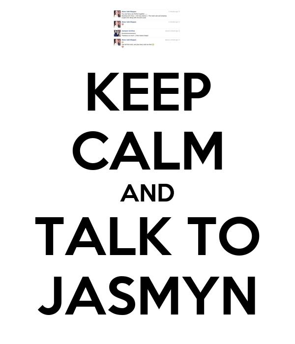 KEEP CALM AND TALK TO JASMYN