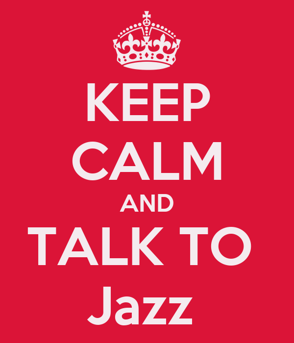 KEEP CALM AND TALK TO  Jazz