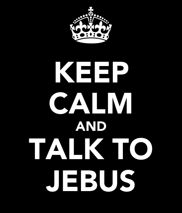 KEEP CALM AND TALK TO JEBUS