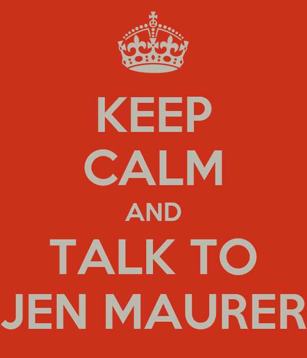 KEEP CALM AND TALK TO JEN MAURER