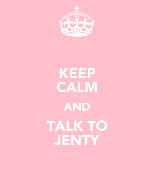 KEEP CALM AND TALK TO JENTY