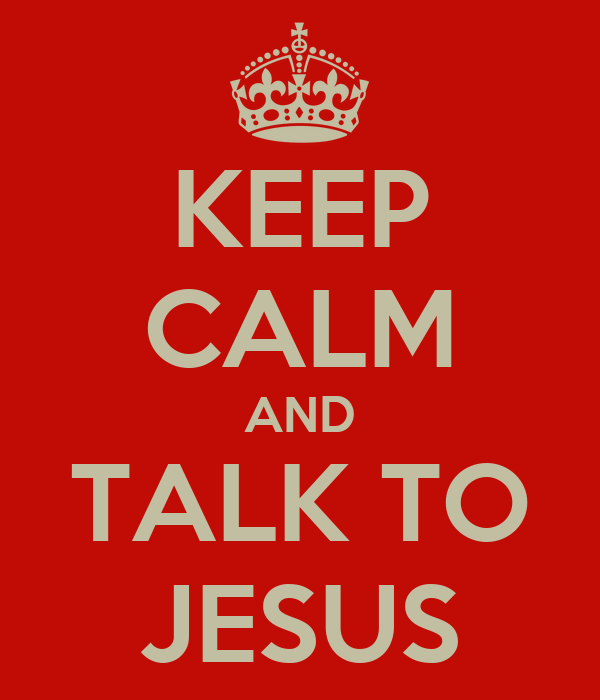 KEEP CALM AND TALK TO JESUS
