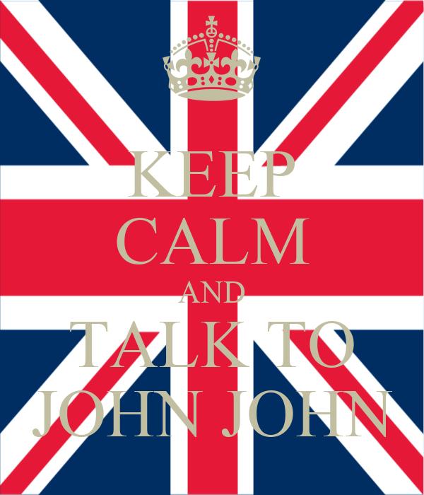 KEEP CALM AND TALK TO JOHN JOHN