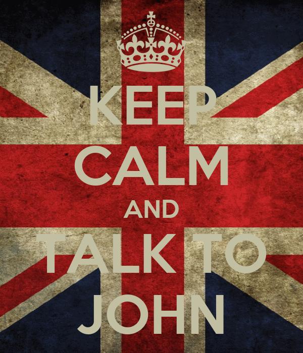 KEEP CALM AND TALK TO JOHN