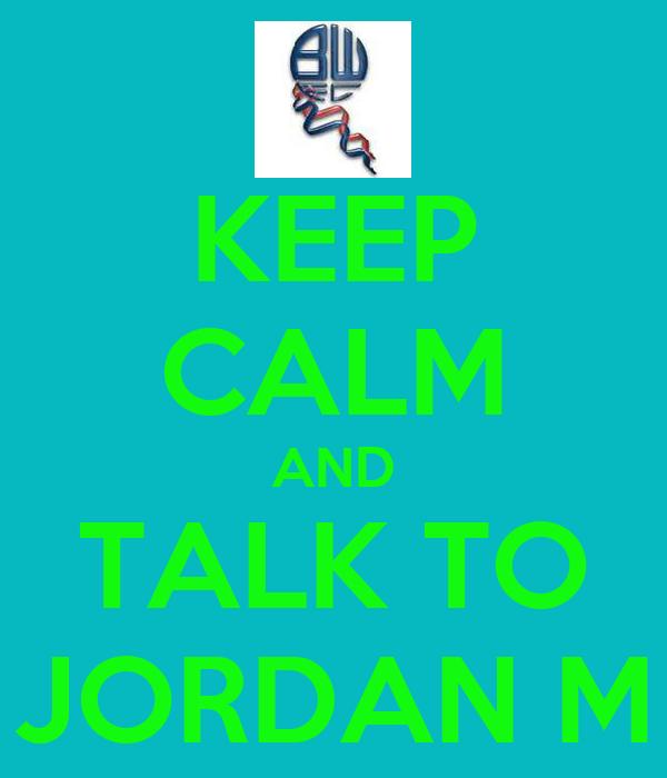 KEEP CALM AND TALK TO JORDAN M