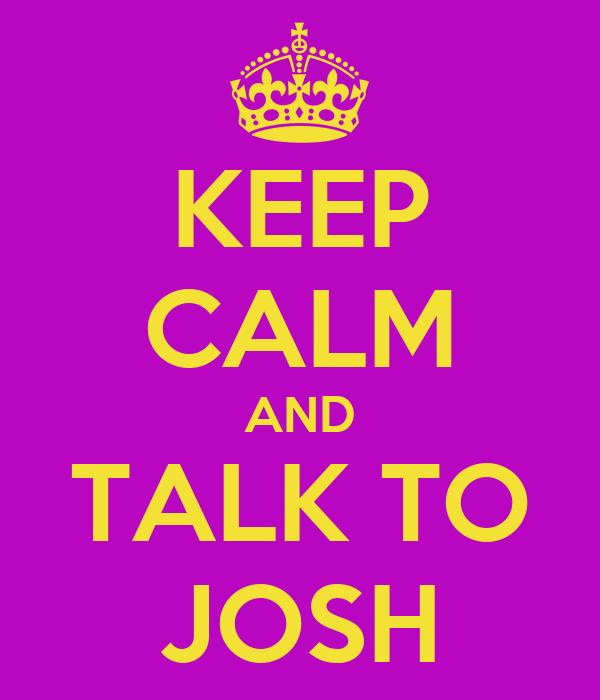 KEEP CALM AND TALK TO JOSH