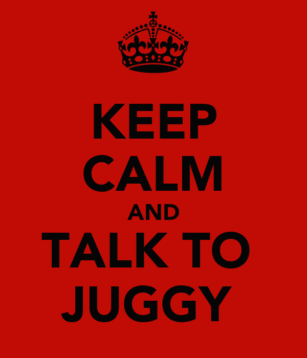 KEEP CALM AND TALK TO  JUGGY