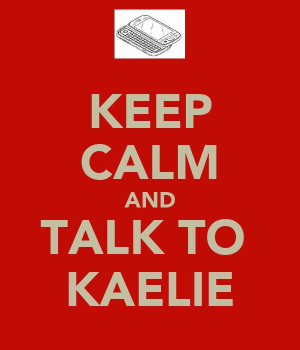 KEEP CALM AND TALK TO  KAELIE