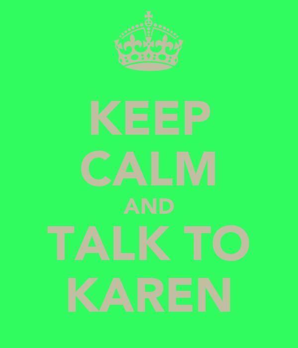 KEEP CALM AND TALK TO KAREN
