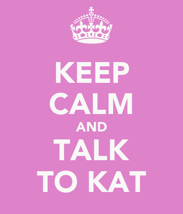 KEEP CALM AND TALK TO KAT