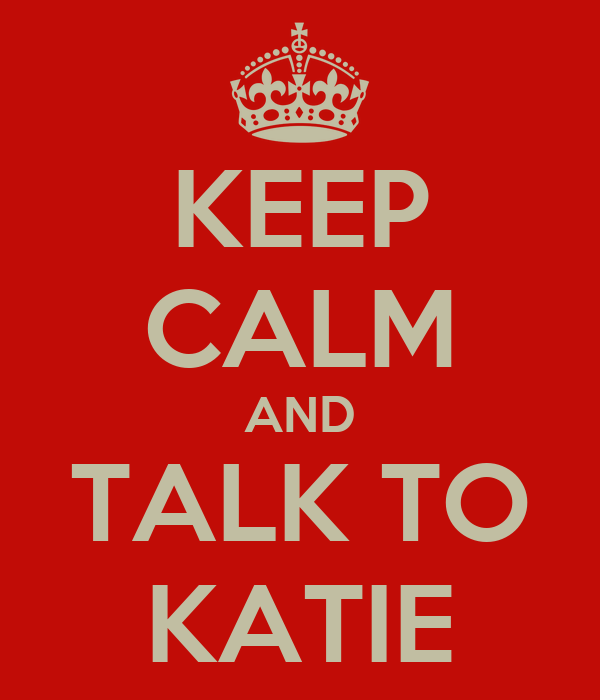 KEEP CALM AND TALK TO KATIE