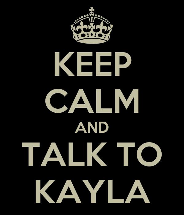 KEEP CALM AND TALK TO KAYLA