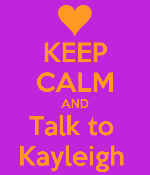 KEEP CALM AND Talk to  Kayleigh