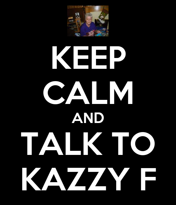 KEEP CALM AND TALK TO KAZZY F