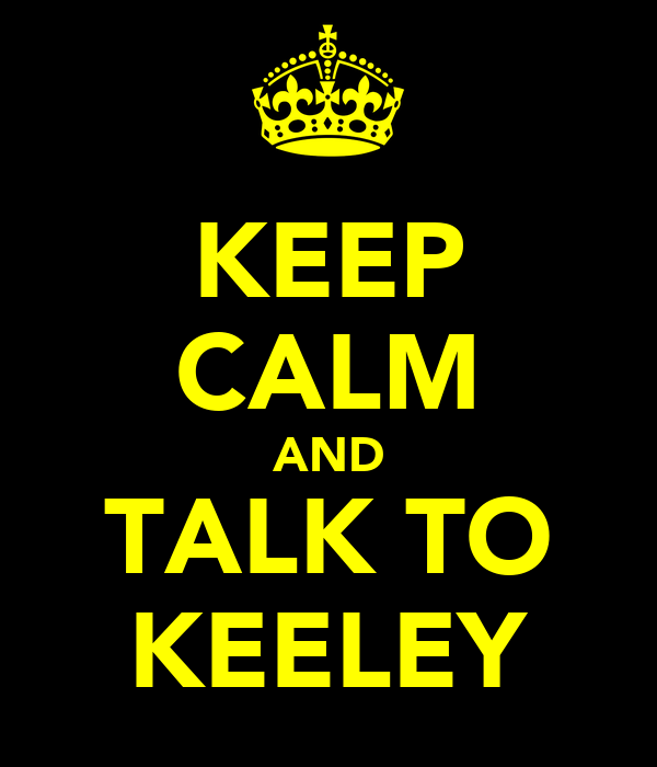 KEEP CALM AND TALK TO KEELEY