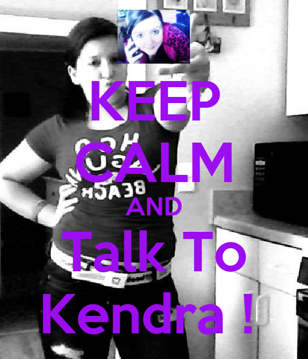 KEEP CALM AND Talk To Kendra !