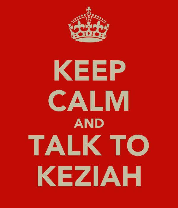 KEEP CALM AND TALK TO KEZIAH